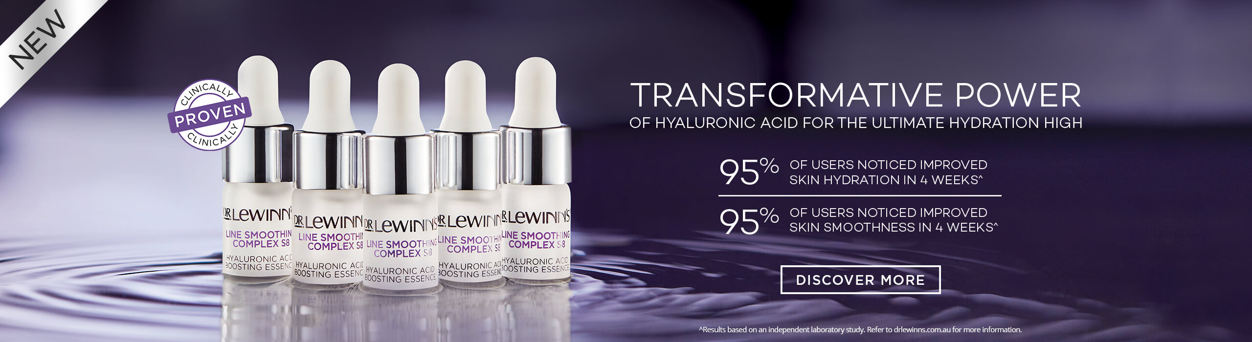 Transformative Power of Hyaluronic Acid for the Ultimate Hydration High - 95% of users noticed improved skin hydration in 4 weeks* - 95% of users noticed improved skin smoothness in 4 weeks* - Clinically Proven - Discover More
