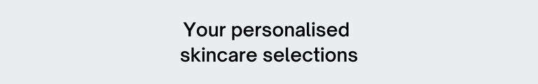 Your personalised skincare selections